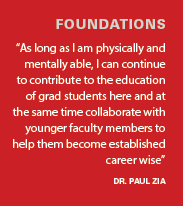 """""""As long as I am physically and mentally able, I can continue to contribute to the education of grad students here and at the same time collaborate with younger faculty members to help them become established career wise"""" - Dr. Paul Zia"""